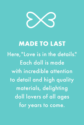 "Made to last - Here, ""love is in the details."" Each doll is made with incredible attention to detail and high quality materials, delighting doll lovers of all ages for years to come."